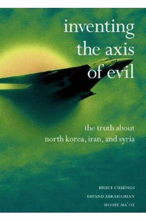 Inventing the Axis of Evil: The Truth About North Korea, Iran, Syria