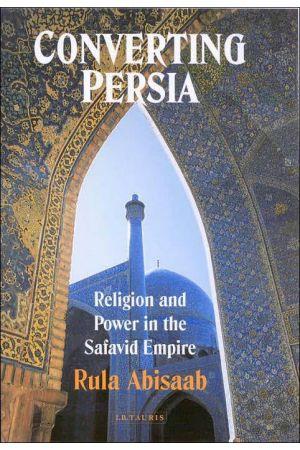 Converting Persia : Religion and Power in the Safavid Empire