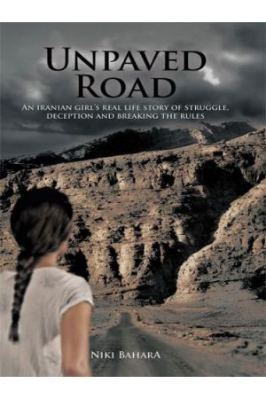 Unpaved Road: An Iranian Girl's Real Life Story of Struggle, Deception and Breaking the Rules