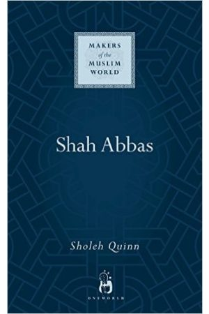 Shah Abbas: The King who Refashioned Iran (Makers of the Muslim World